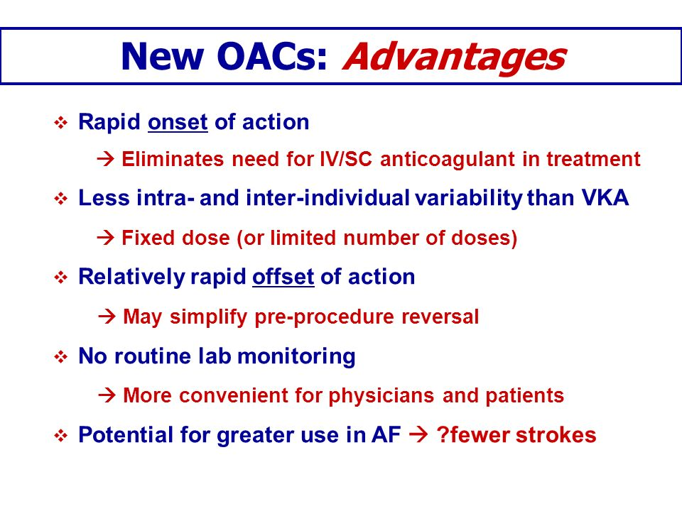 New OACs: Advantages Rapid onset of action Eliminates need for IV/SC anticoagulant in treatment Less intra- and inter-individual variability than VKA