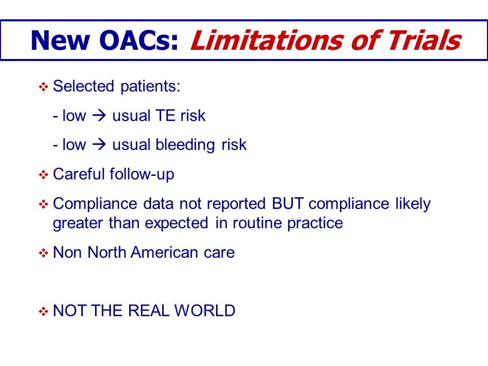 New OACs: Limitations of Trials Selected patients: - low usual TE risk - low usual bleeding risk Careful follow-up Compliance data not reported BUT co