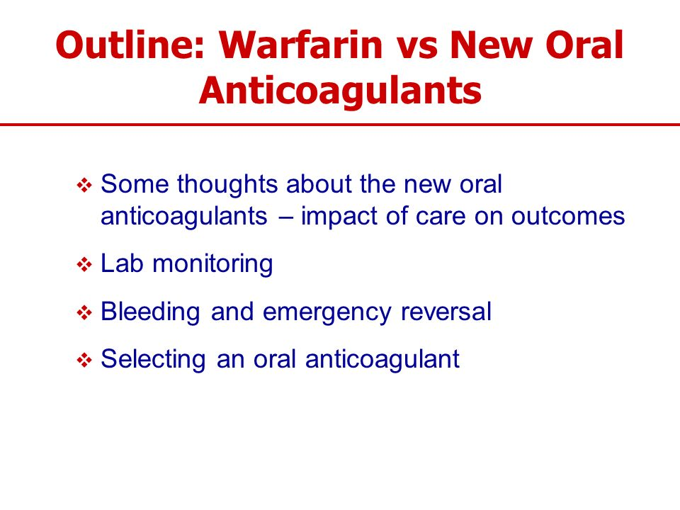 Outline: Warfarin vs New Oral Anticoagulants Some thoughts about the new oral anticoagulants – impact of care on outcomes Lab monitoring Bleeding and