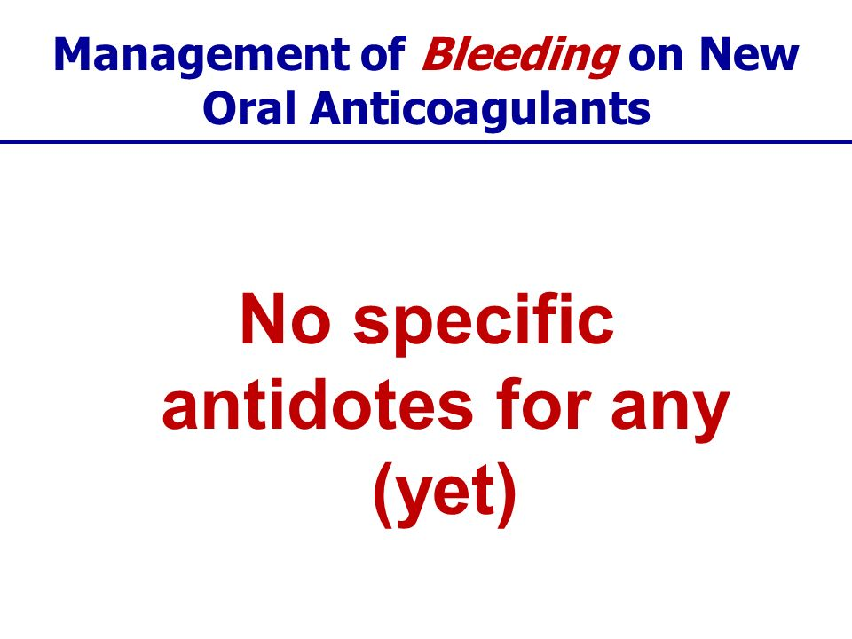 Management of Bleeding on New Oral Anticoagulants No specific antidotes for any (yet)