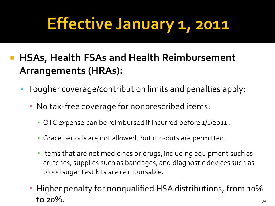 HSAs, Health FSAs and Health Reimbursement Arrangements (HRAs): Tougher coverage/contribution limits and penalties apply: No tax-free coverage for non