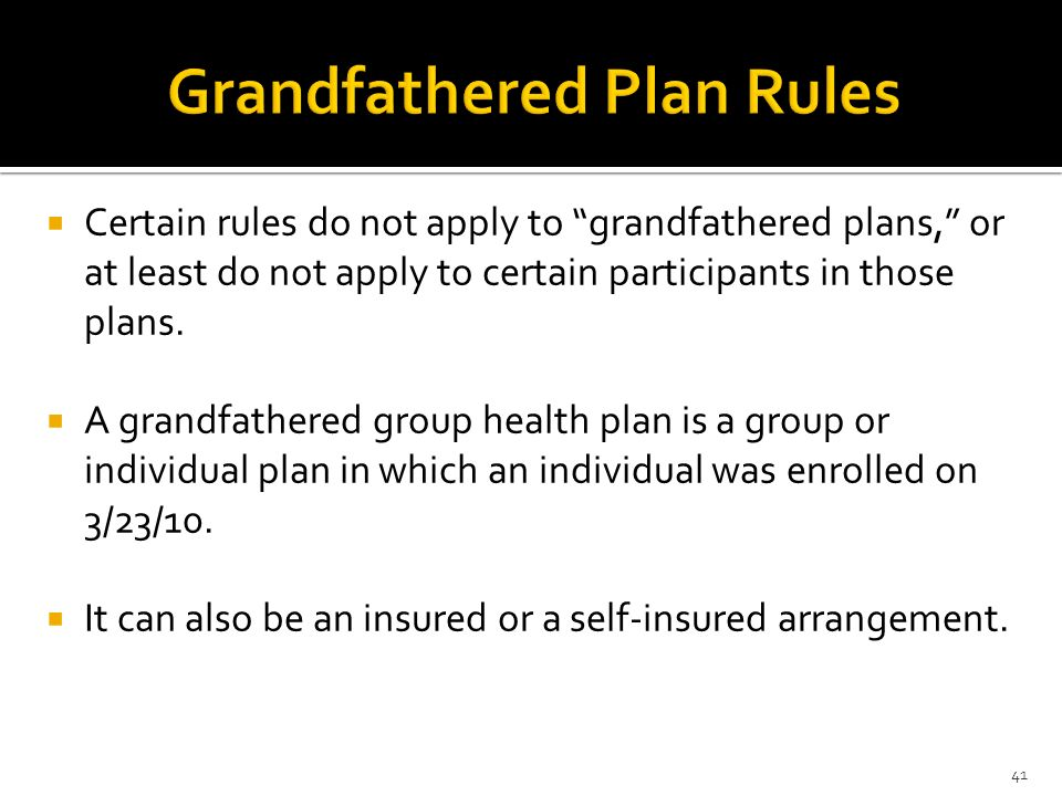 Certain rules do not apply to grandfathered plans, or at least do not apply to certain participants in those plans. A grandfathered group health plan
