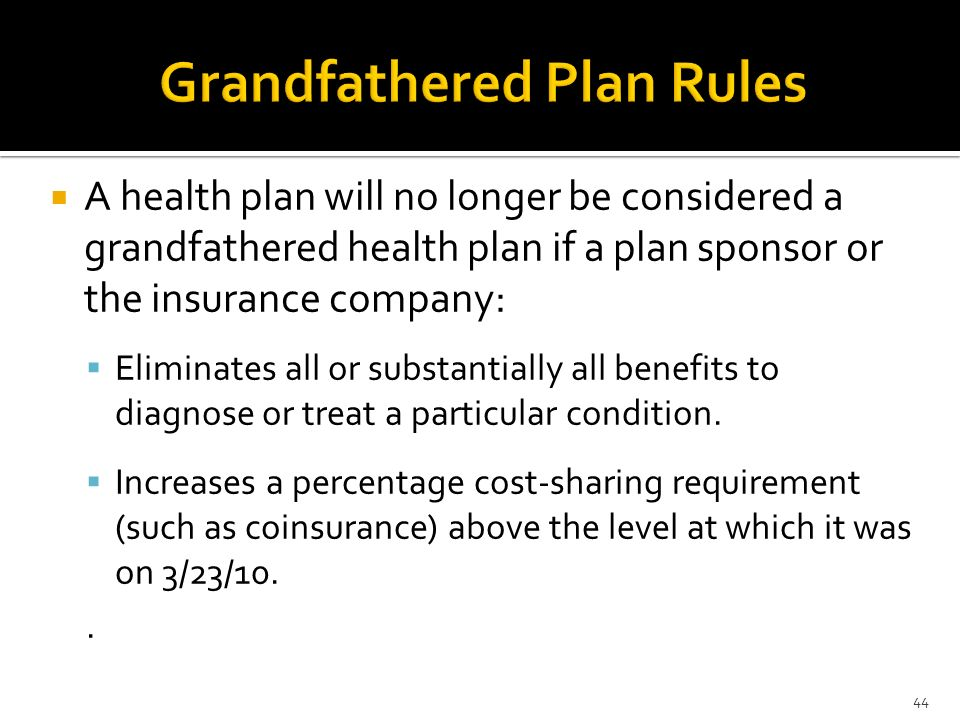 A health plan will no longer be considered a grandfathered health plan if a plan sponsor or the insurance company: Eliminates all or substantially all