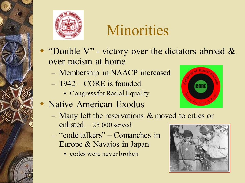 Minorities Double V - victory over the dictators abroad & over racism at home – Membership in NAACP increased – 1942 – CORE is founded Congress for Ra