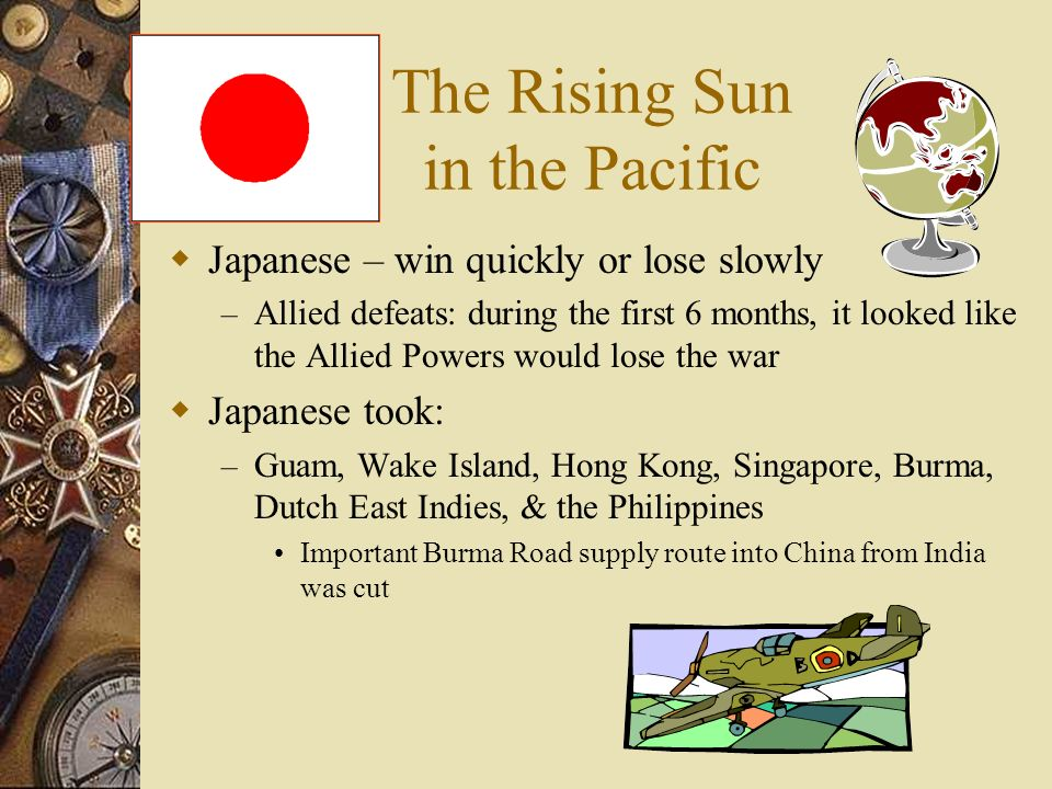The Rising Sun in the Pacific Japanese – win quickly or lose slowly – Allied defeats: during the first 6 months, it looked like the Allied Powers woul