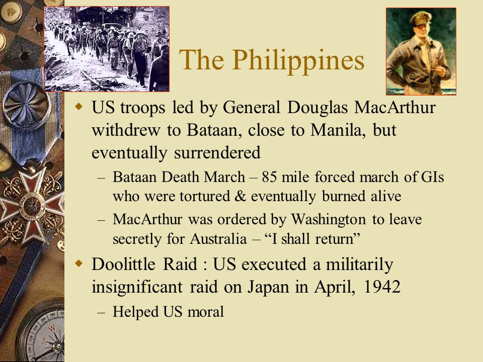 The Philippines US troops led by General Douglas MacArthur withdrew to Bataan, close to Manila, but eventually surrendered – Bataan Death March – 85 mile forced march of GIs who were tortured & eventually burned alive – MacArthur was ordered by Washington to leave secretly for Australia – I shall return Doolittle Raid : US executed a militarily insignificant raid on Japan in April, 1942 – Helped US moral