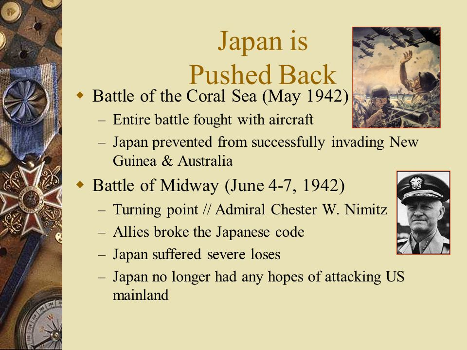 Japan is Pushed Back Battle of the Coral Sea (May 1942) – Entire battle fought with aircraft – Japan prevented from successfully invading New Guinea & Australia Battle of Midway (June 4-7, 1942) – Turning point // Admiral Chester W.
