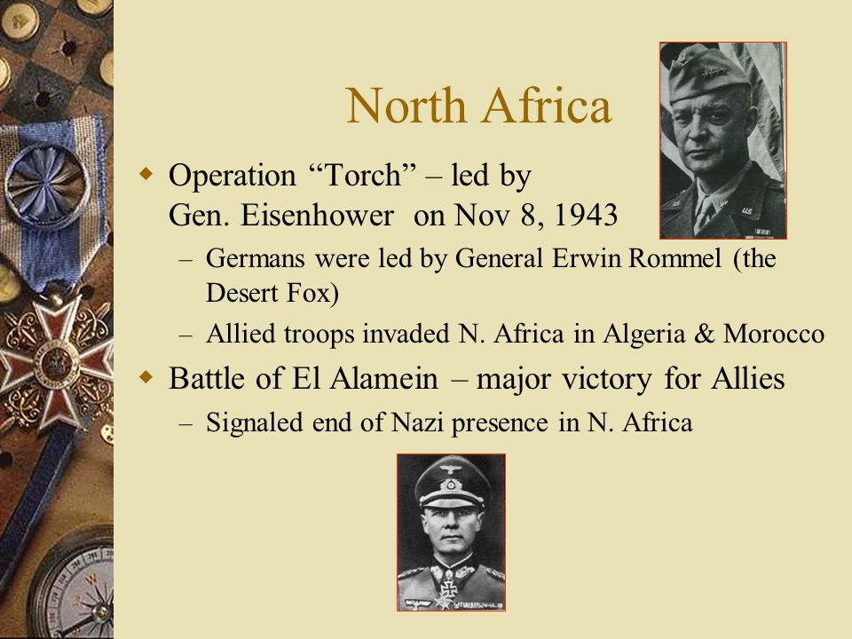 North Africa Operation Torch – led by Gen. Eisenhower on Nov 8, 1943 – Germans were led by General Erwin Rommel (the Desert Fox) – Allied troops invad