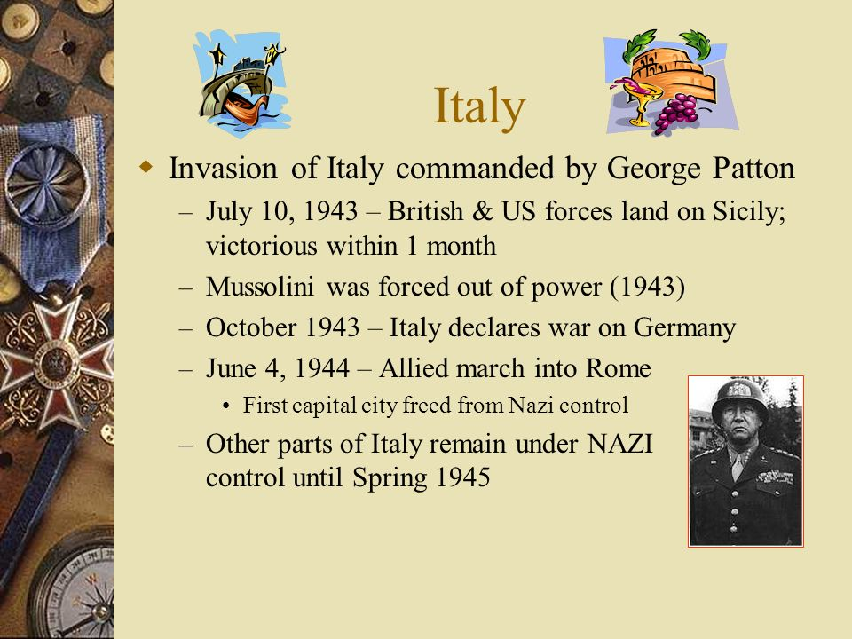 Italy Invasion of Italy commanded by George Patton – July 10, 1943 – British & US forces land on Sicily; victorious within 1 month – Mussolini was forced out of power (1943) – October 1943 – Italy declares war on Germany – June 4, 1944 – Allied march into Rome First capital city freed from Nazi control – Other parts of Italy remain under NAZI control until Spring 1945
