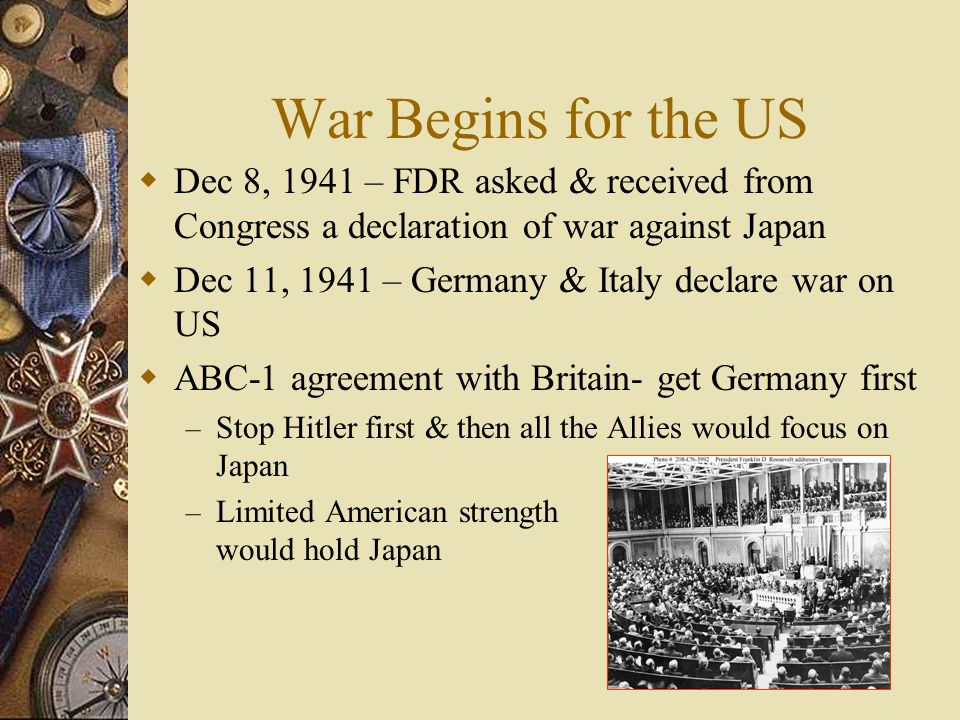 War Begins for the US Dec 8, 1941 – FDR asked & received from Congress a declaration of war against Japan Dec 11, 1941 – Germany & Italy declare war on US ABC-1 agreement with Britain- get Germany first – Stop Hitler first & then all the Allies would focus on Japan – Limited American strength would hold Japan