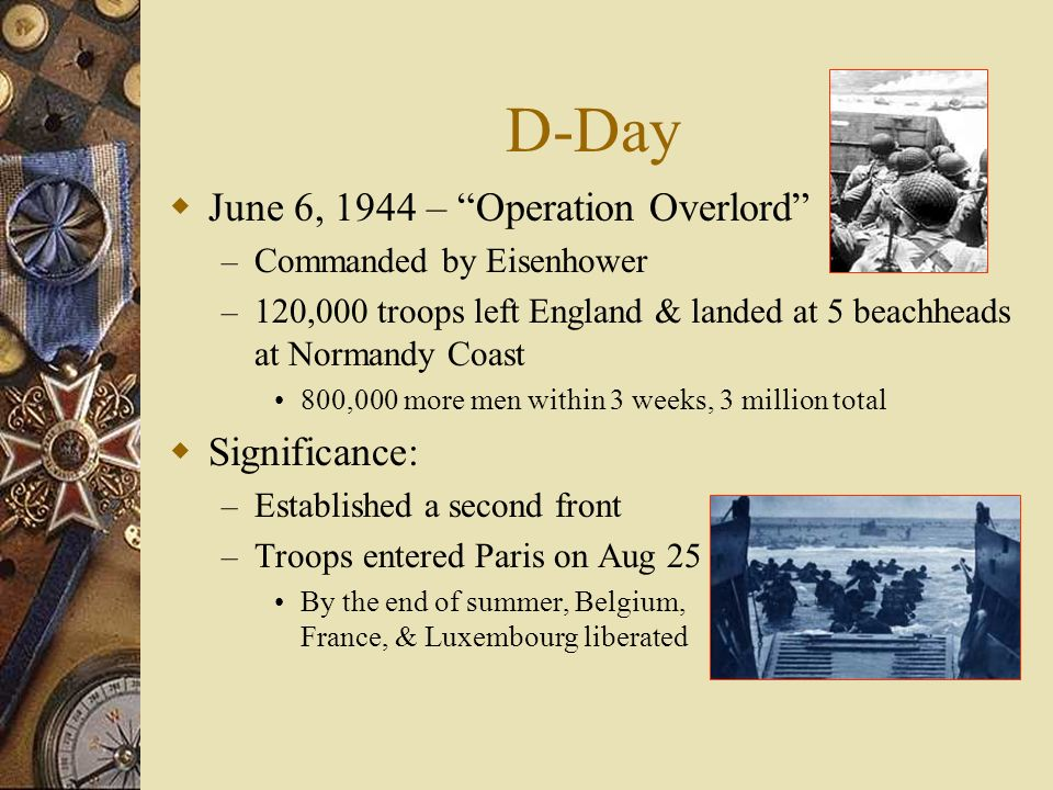 D-Day June 6, 1944 – Operation Overlord – Commanded by Eisenhower – 120,000 troops left England & landed at 5 beachheads at Normandy Coast 800,000 more men within 3 weeks, 3 million total Significance: – Established a second front – Troops entered Paris on Aug 25 By the end of summer, Belgium, France, & Luxembourg liberated