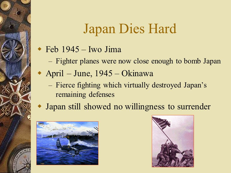 Japan Dies Hard Feb 1945 – Iwo Jima – Fighter planes were now close enough to bomb Japan April – June, 1945 – Okinawa – Fierce fighting which virtually destroyed Japans remaining defenses Japan still showed no willingness to surrender