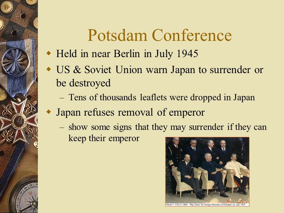Potsdam Conference Held in near Berlin in July 1945 US & Soviet Union warn Japan to surrender or be destroyed – Tens of thousands leaflets were dropped in Japan Japan refuses removal of emperor – show some signs that they may surrender if they can keep their emperor