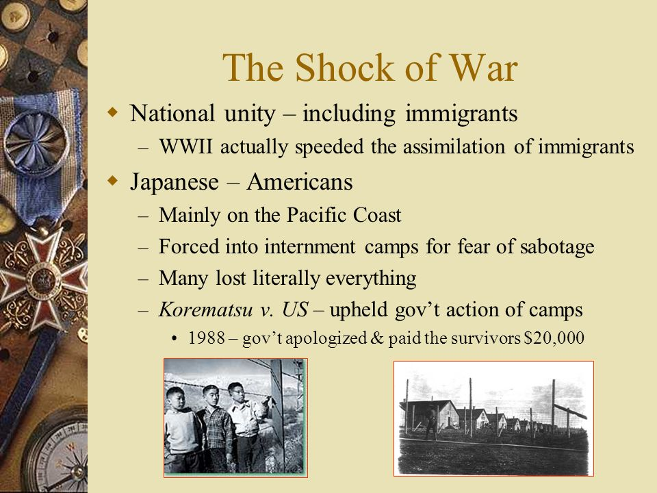 The Shock of War National unity – including immigrants – WWII actually speeded the assimilation of immigrants Japanese – Americans – Mainly on the Pacific Coast – Forced into internment camps for fear of sabotage – Many lost literally everything – Korematsu v.