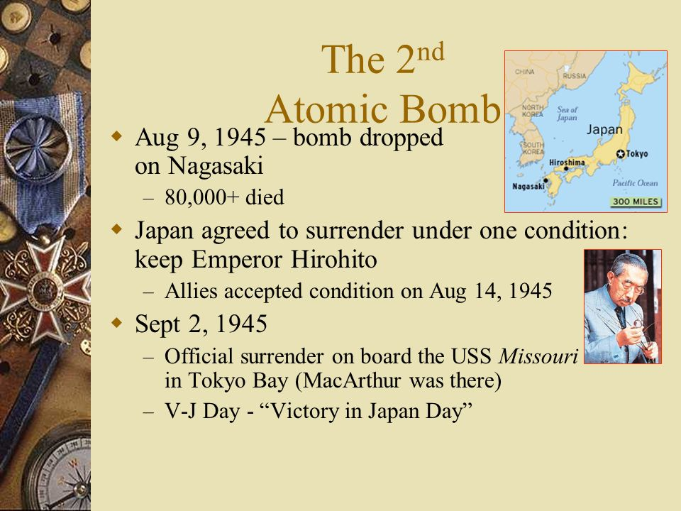 The 2 nd Atomic Bomb Aug 9, 1945 – bomb dropped on Nagasaki – 80,000+ died Japan agreed to surrender under one condition: keep Emperor Hirohito – Alli