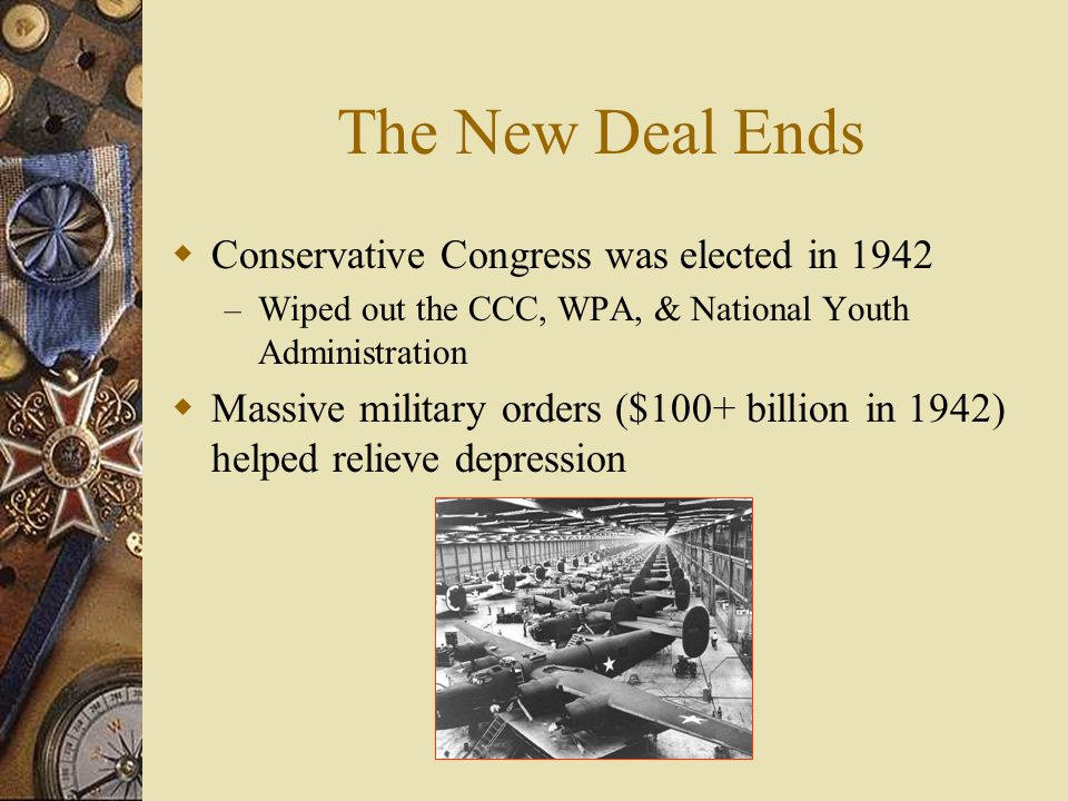 The New Deal Ends Conservative Congress was elected in 1942 – Wiped out the CCC, WPA, & National Youth Administration Massive military orders ($100+ billion in 1942) helped relieve depression