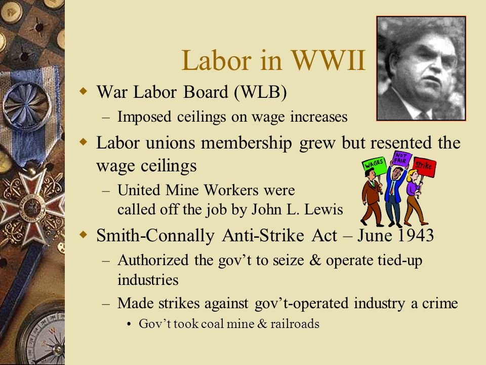 Labor in WWII War Labor Board (WLB) – Imposed ceilings on wage increases Labor unions membership grew but resented the wage ceilings – United Mine Wor