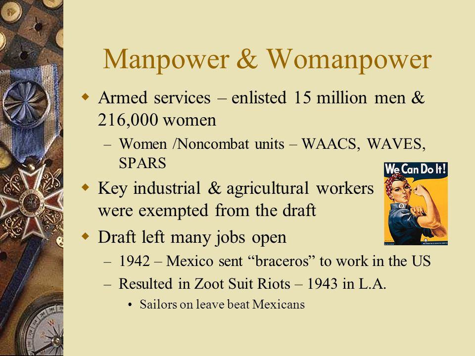 Manpower & Womanpower Armed services – enlisted 15 million men & 216,000 women – Women /Noncombat units – WAACS, WAVES, SPARS Key industrial & agricultural workers were exempted from the draft Draft left many jobs open – 1942 – Mexico sent braceros to work in the US – Resulted in Zoot Suit Riots – 1943 in L.A.