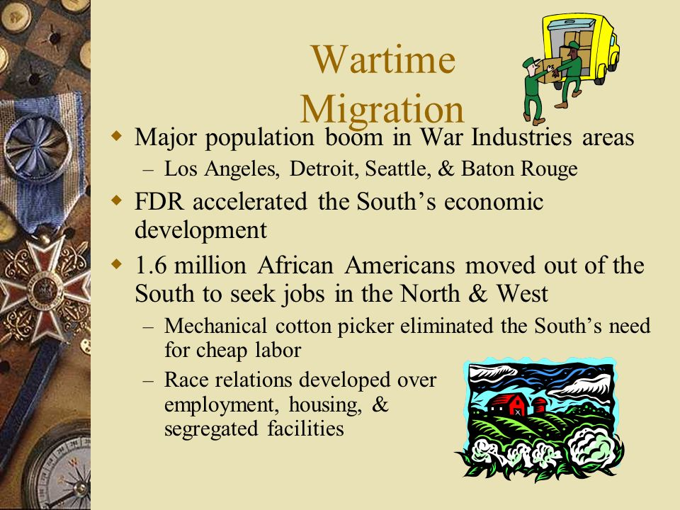 Wartime Migration Major population boom in War Industries areas – Los Angeles, Detroit, Seattle, & Baton Rouge FDR accelerated the Souths economic development 1.6 million African Americans moved out of the South to seek jobs in the North & West – Mechanical cotton picker eliminated the Souths need for cheap labor – Race relations developed over employment, housing, & segregated facilities