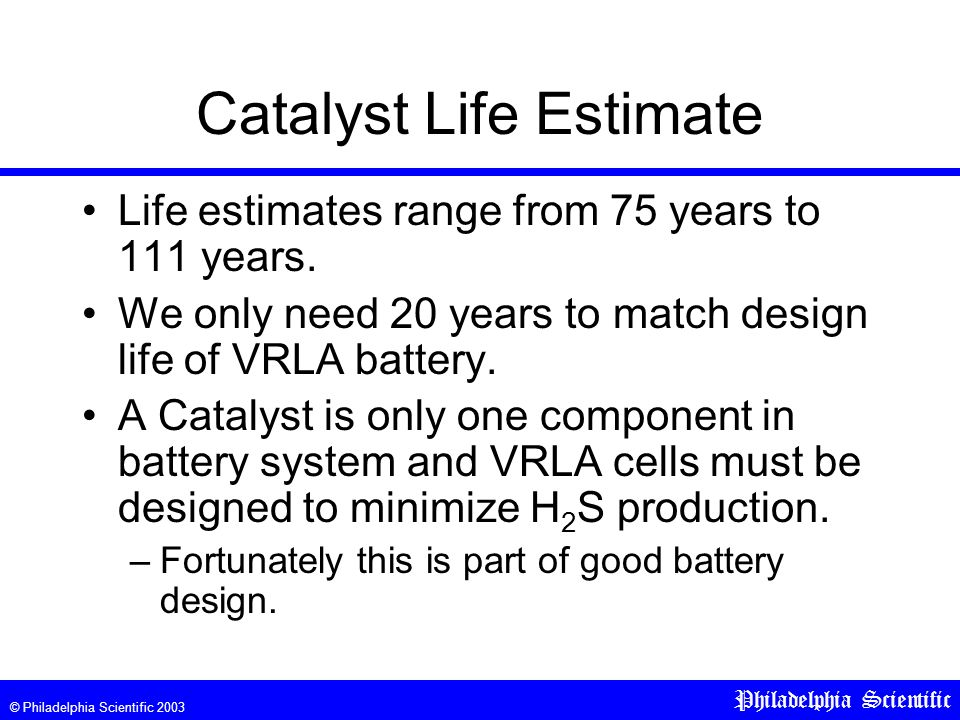 © Philadelphia Scientific 2003 Philadelphia Scientific Catalyst Life Estimate Life estimates range from 75 years to 111 years.