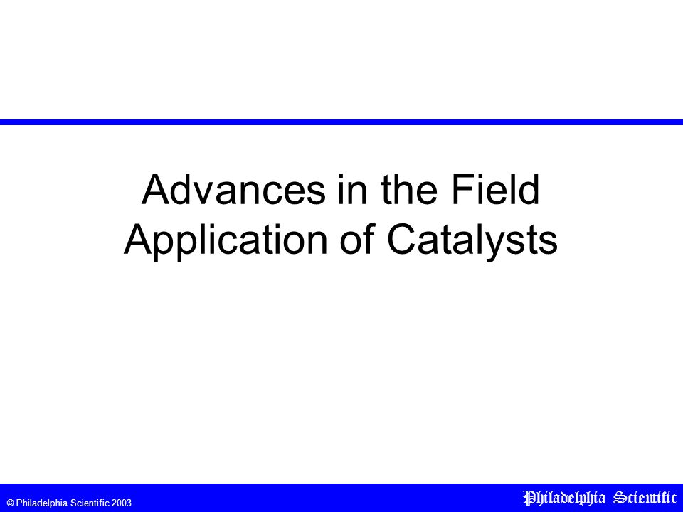 © Philadelphia Scientific 2003 Philadelphia Scientific Advances in the Field Application of Catalysts