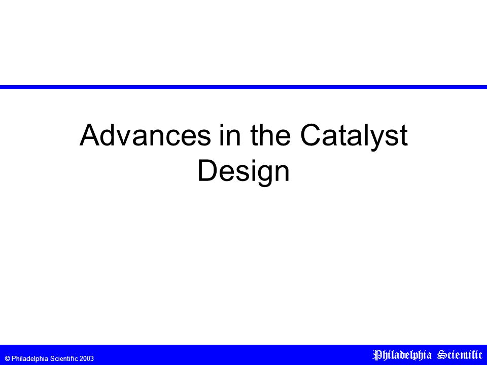 © Philadelphia Scientific 2003 Philadelphia Scientific Advances in the Catalyst Design
