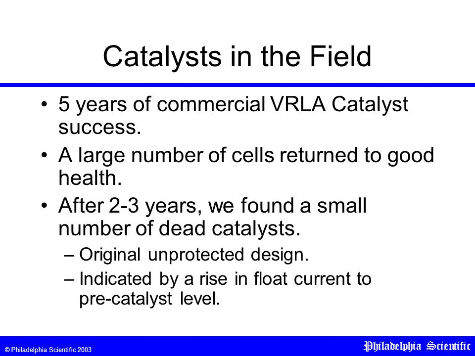 © Philadelphia Scientific 2003 Philadelphia Scientific Catalysts in the Field 5 years of commercial VRLA Catalyst success.