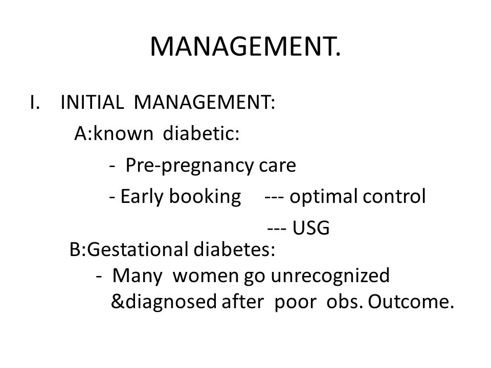 MANAGEMENT. I.INITIAL MANAGEMENT: A:known diabetic: - Pre-pregnancy care - Early booking --- optimal control --- USG B:Gestational diabetes: - Many wo