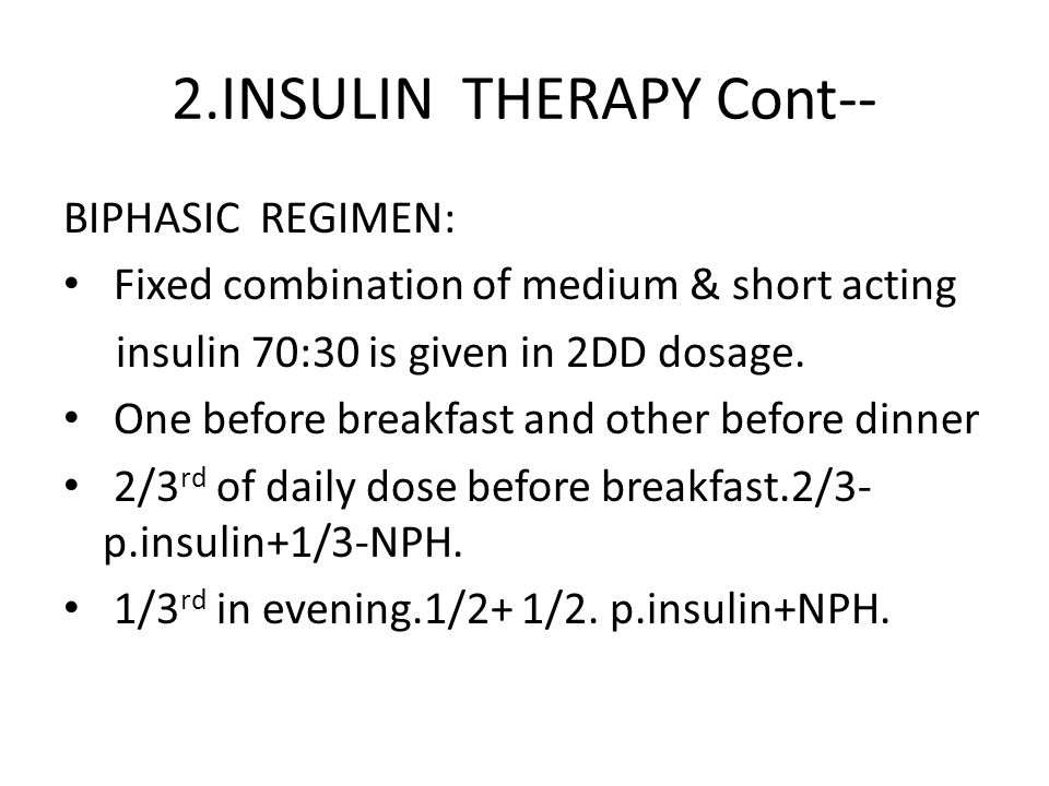 2.INSULIN THERAPY Cont-- BIPHASIC REGIMEN: Fixed combination of medium & short acting insulin 70:30 is given in 2DD dosage. One before breakfast and o