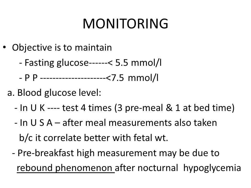 MONITORING Objective is to maintain - Fasting glucose------< 5.5 mmol/l - P P ---------------------<7.5 mmol/l a. Blood glucose level: - In U K ---- t