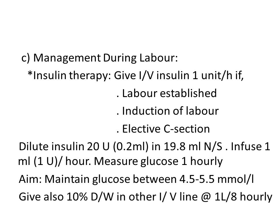 c) Management During Labour: *Insulin therapy: Give I/V insulin 1 unit/h if,. Labour established. Induction of labour. Elective C-section Dilute insul