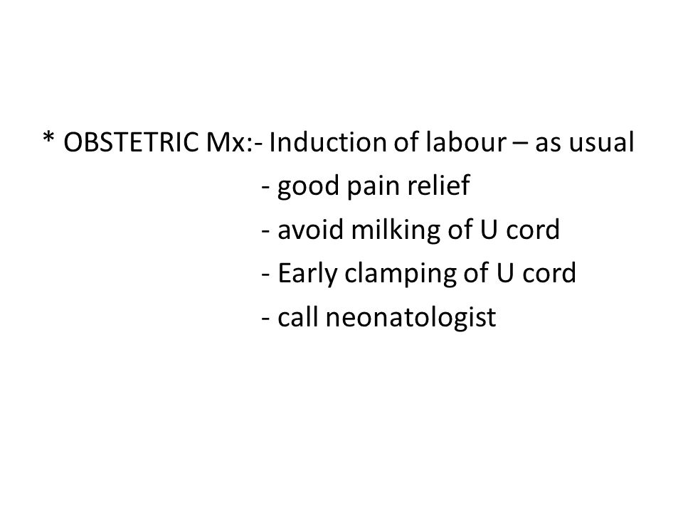 * OBSTETRIC Mx:- Induction of labour – as usual - good pain relief - avoid milking of U cord - Early clamping of U cord - call neonatologist