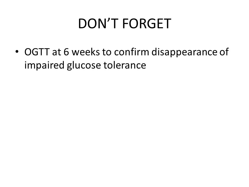 DONT FORGET OGTT at 6 weeks to confirm disappearance of impaired glucose tolerance