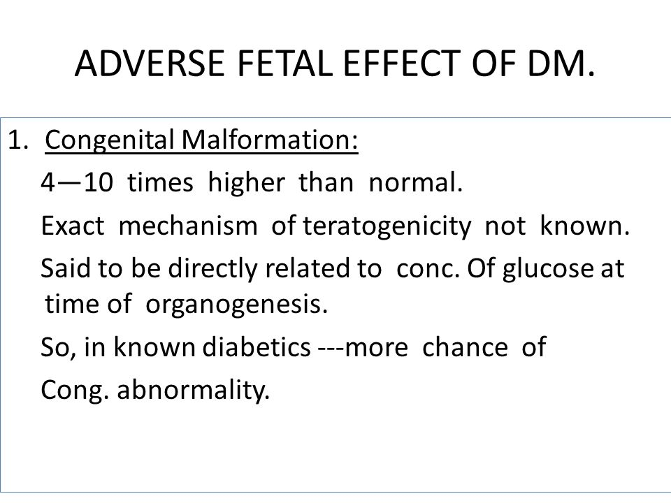 ADVERSE FETAL EFFECT OF DM. 1.Congenital Malformation: 410 times higher than normal. Exact mechanism of teratogenicity not known. Said to be directly