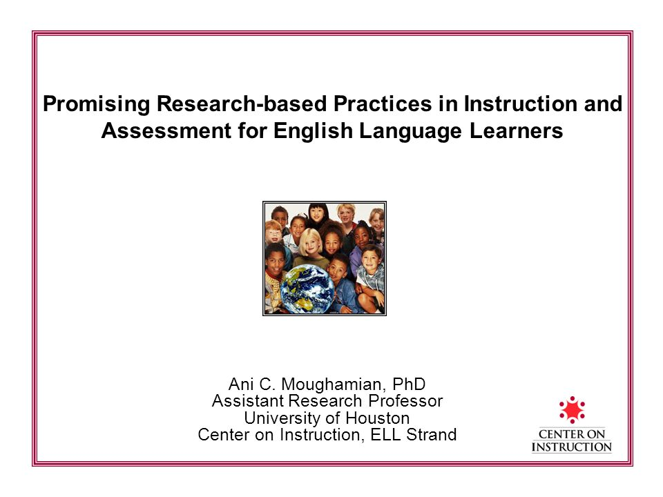 Promising Research-based Practices in Instruction and Assessment for English Language Learners Ani C. Moughamian, PhD Assistant Research Professor Uni