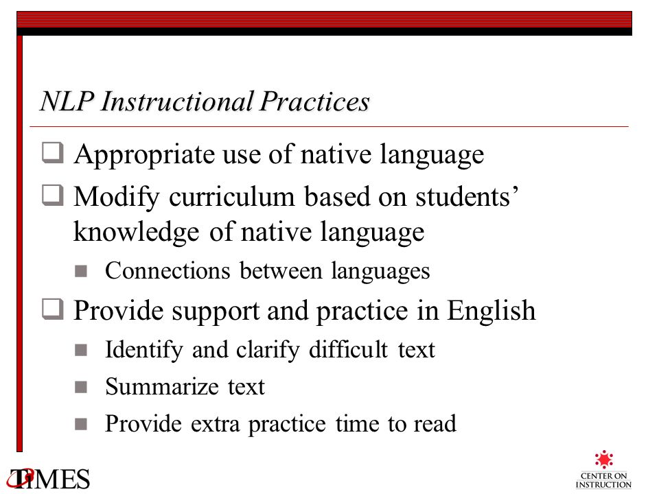 NLP Instructional Practices Appropriate use of native language Modify curriculum based on students knowledge of native language Connections between la