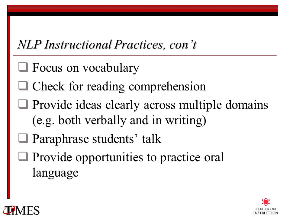 NLP Instructional Practices, cont Focus on vocabulary Check for reading comprehension Provide ideas clearly across multiple domains (e.g. both verball