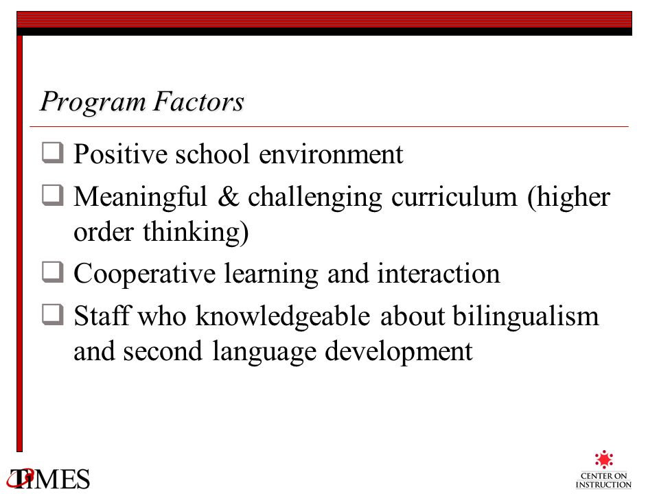 Program Factors Positive school environment Meaningful & challenging curriculum (higher order thinking) Cooperative learning and interaction Staff who