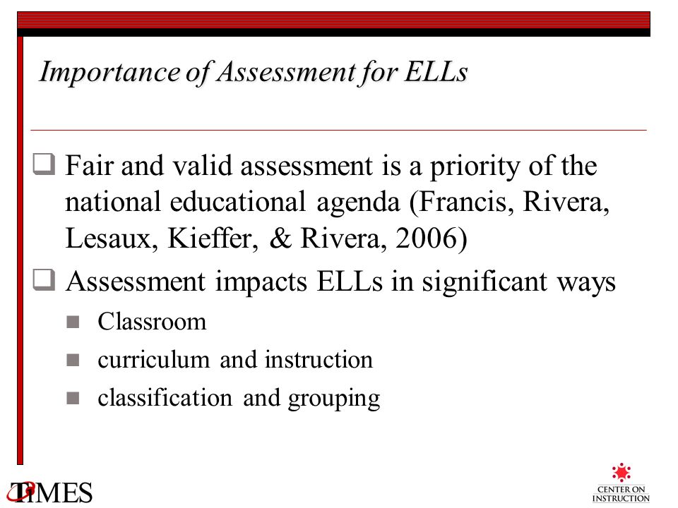 Importance of Assessment for ELLs Fair and valid assessment is a priority of the national educational agenda (Francis, Rivera, Lesaux, Kieffer, & Rive