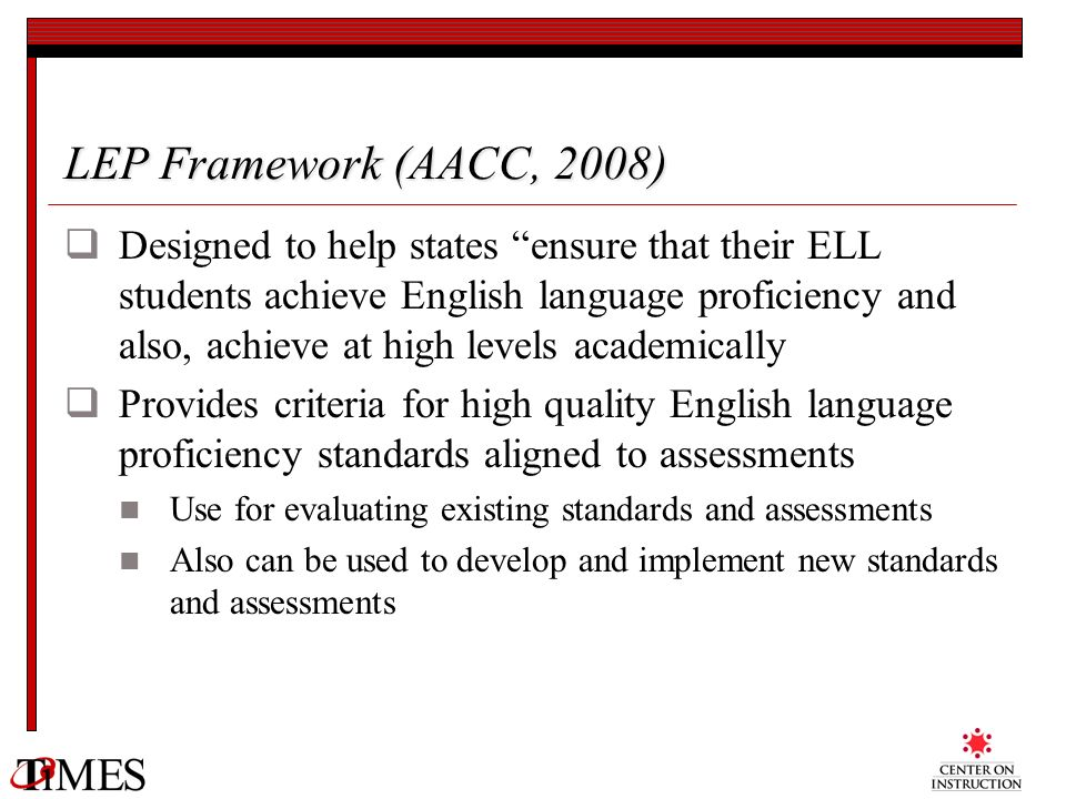 LEP Framework (AACC, 2008) Designed to help states ensure that their ELL students achieve English language proficiency and also, achieve at high level