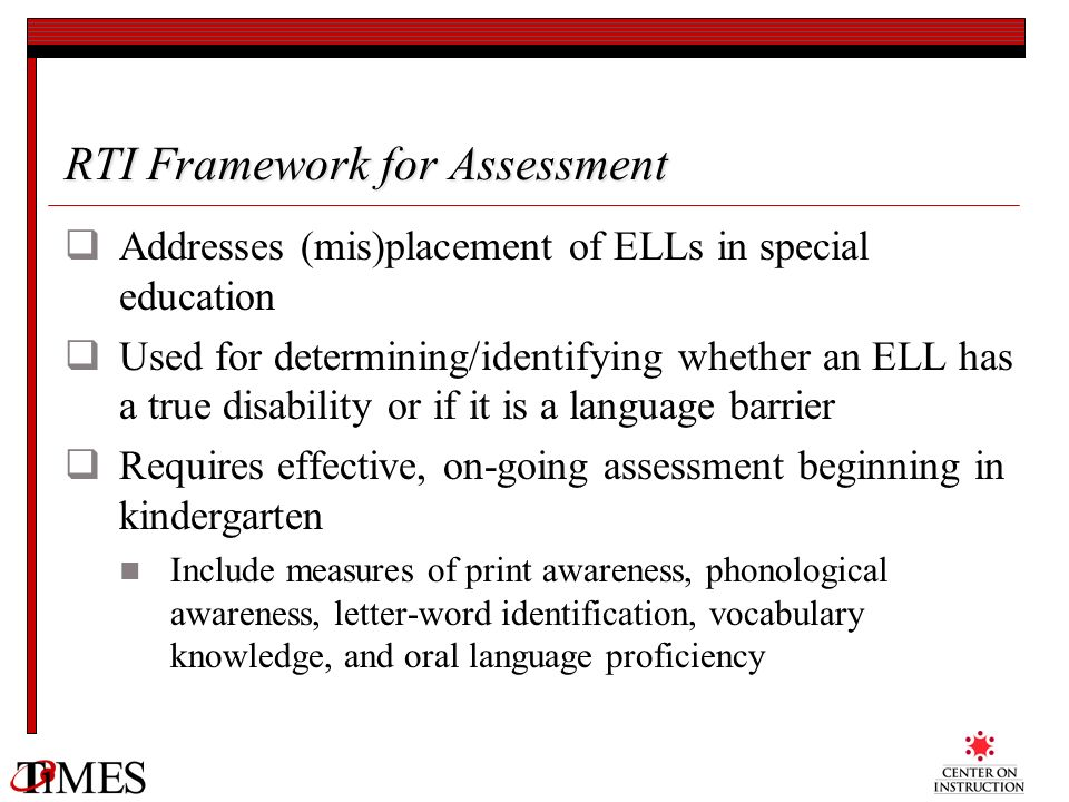 RTI Framework for Assessment Addresses (mis)placement of ELLs in special education Used for determining/identifying whether an ELL has a true disabili