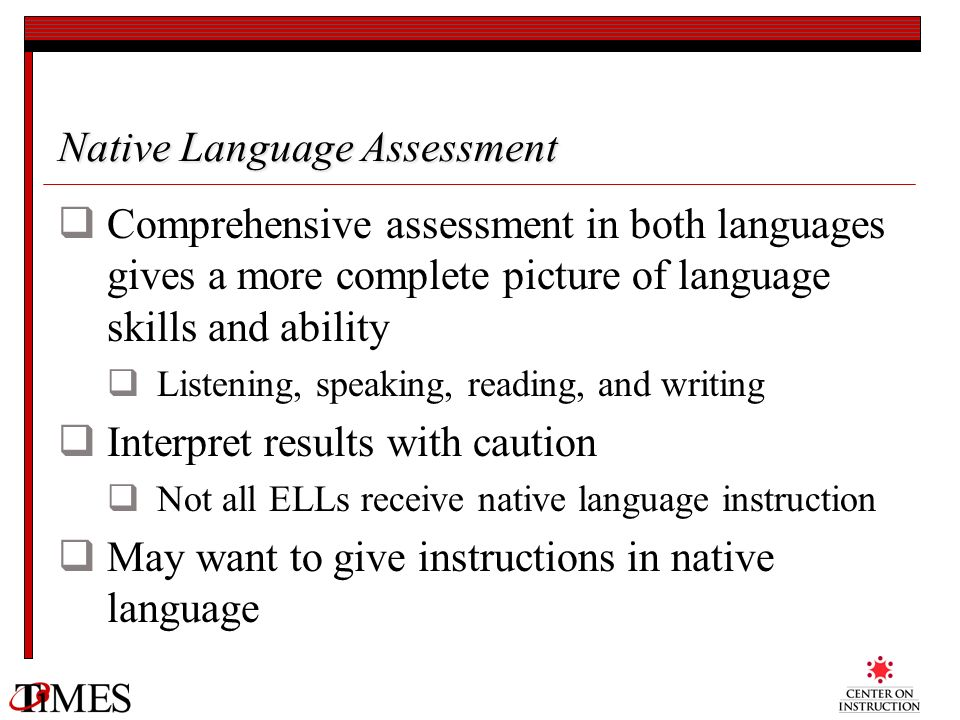Native Language Assessment Comprehensive assessment in both languages gives a more complete picture of language skills and ability Listening, speaking