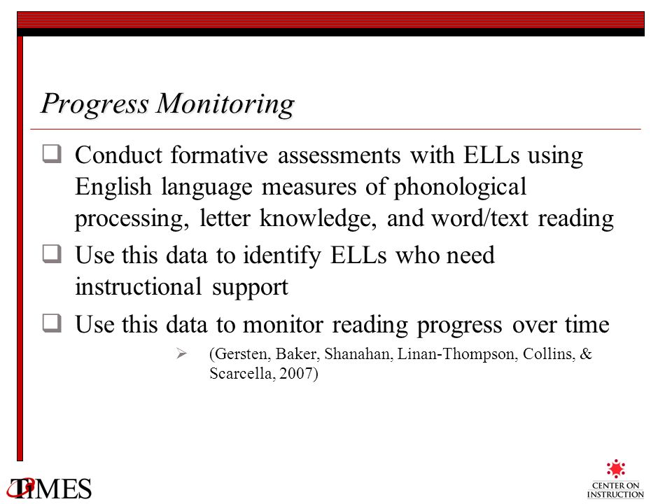 Progress Monitoring Conduct formative assessments with ELLs using English language measures of phonological processing, letter knowledge, and word/tex