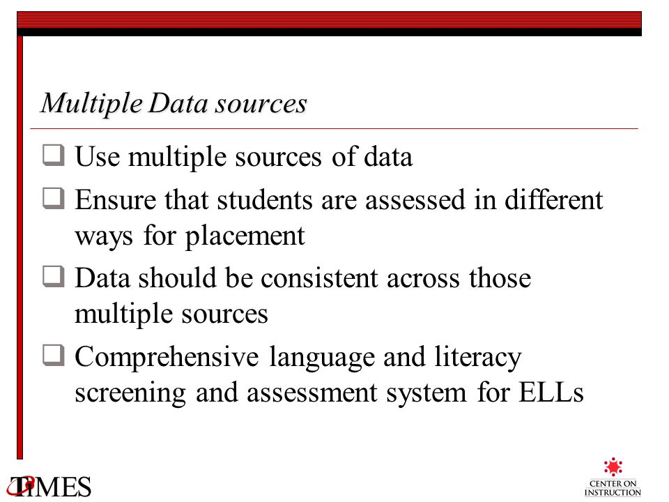 Multiple Data sources Use multiple sources of data Ensure that students are assessed in different ways for placement Data should be consistent across