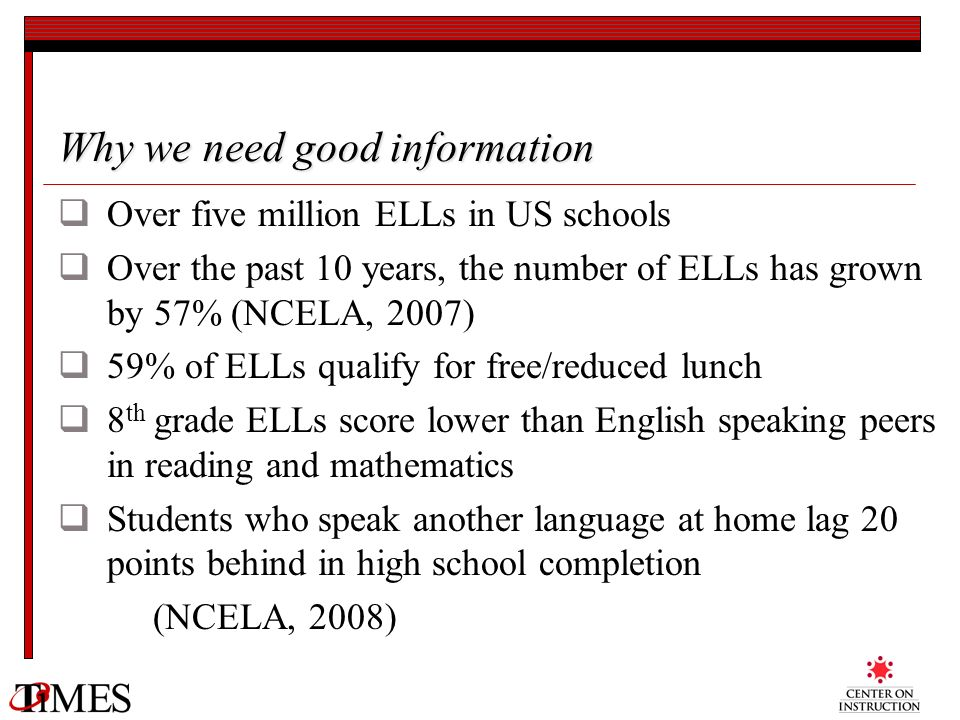 Why we need good information Over five million ELLs in US schools Over the past 10 years, the number of ELLs has grown by 57% (NCELA, 2007) 59% of ELL