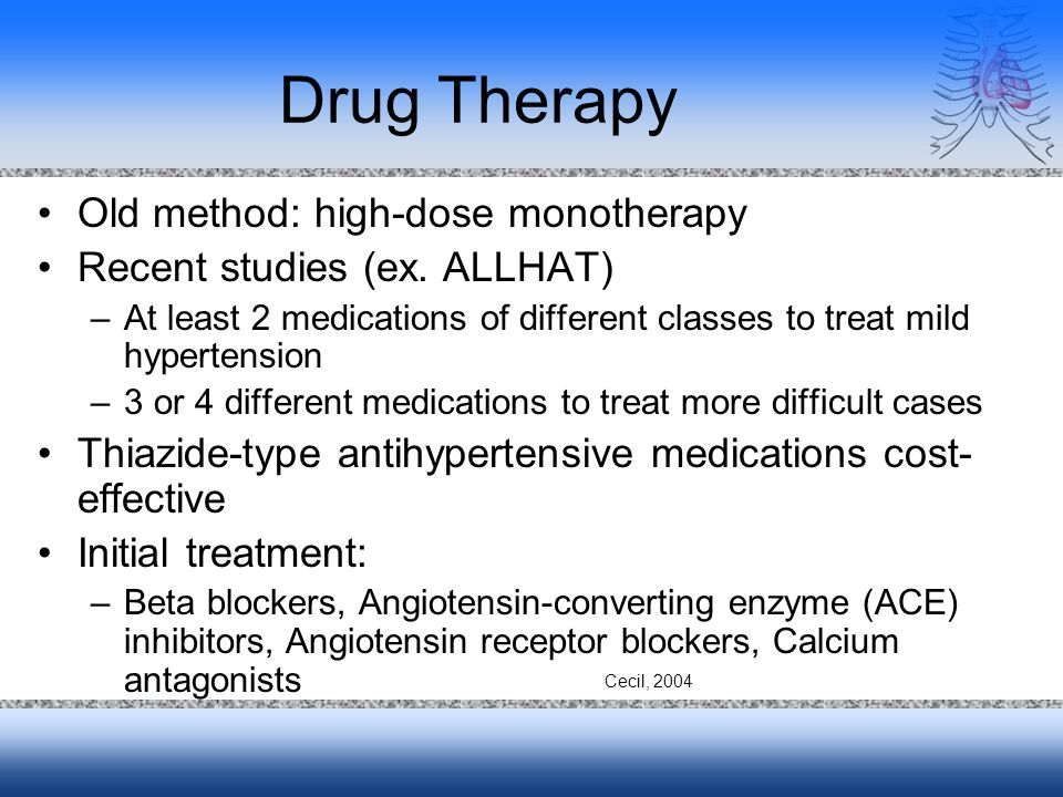 Drug Therapy Old method: high-dose monotherapy Recent studies (ex. ALLHAT) –At least 2 medications of different classes to treat mild hypertension –3