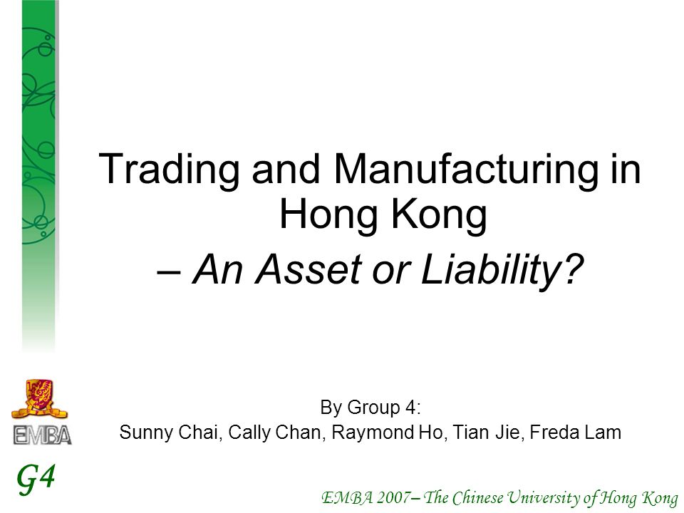 EMBA 2007– The Chinese University of Hong Kong G4 Trading and Manufacturing in Hong Kong – An Asset or Liability? By Group 4: Sunny Chai, Cally Chan,