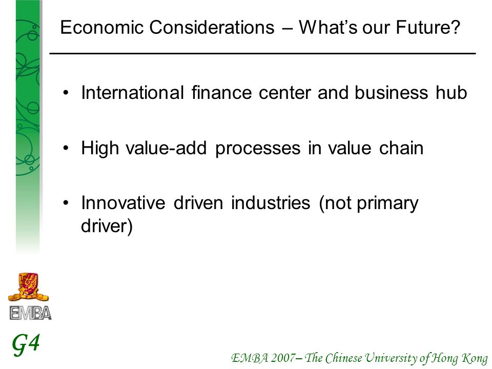 EMBA 2007– The Chinese University of Hong Kong G4 Economic Considerations – Whats our Future? International finance center and business hub High value