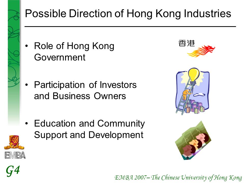 EMBA 2007– The Chinese University of Hong Kong G4 Possible Direction of Hong Kong Industries Role of Hong Kong Government Participation of Investors and Business Owners Education and Community Support and Development