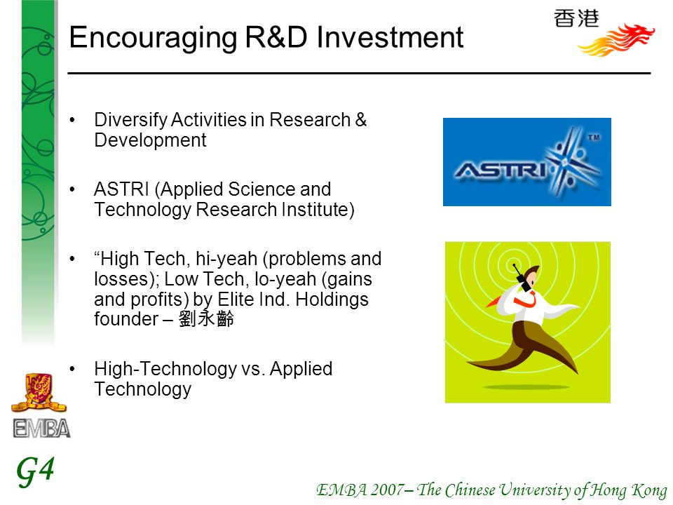 EMBA 2007– The Chinese University of Hong Kong G4 Encouraging R&D Investment Diversify Activities in Research & Development ASTRI (Applied Science and Technology Research Institute) High Tech, hi-yeah (problems and losses); Low Tech, lo-yeah (gains and profits) by Elite Ind.